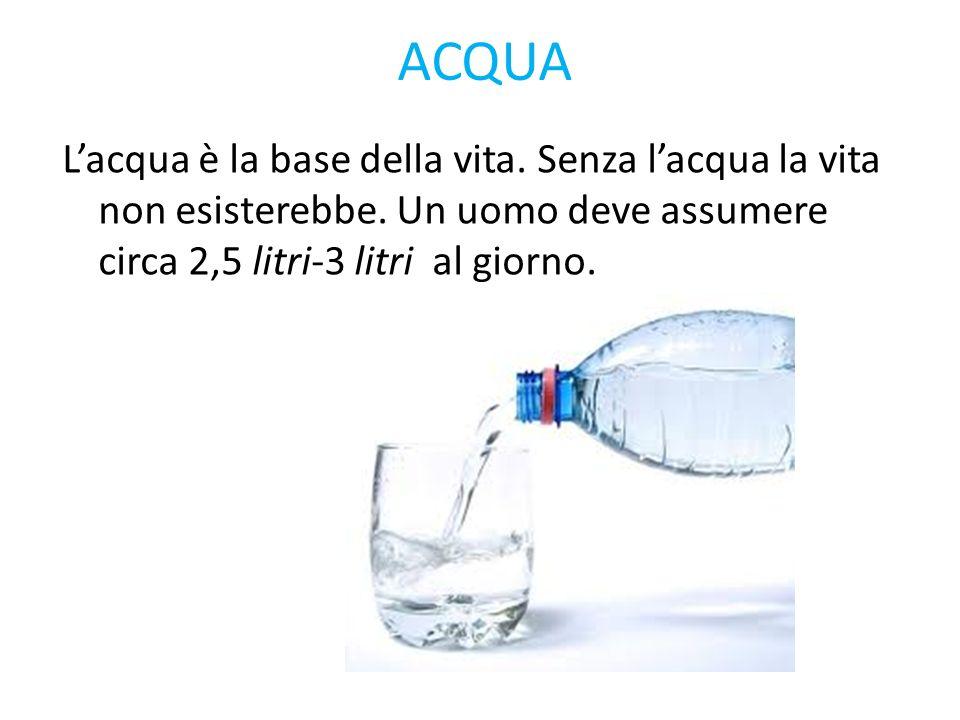 ACQUA Lacqua è la base della vita. Senza lacqua la vita non esisterebbe. Un uomo deve assumere circa 2,5 litri-3 litri al giorno.