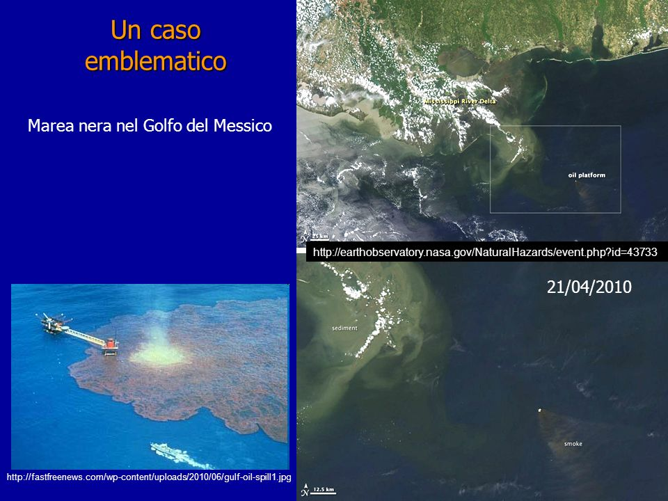 Un caso emblematico 21/04/2010 http://earthobservatory.nasa.gov/NaturalHazards/event.php?id=43733 Marea nera nel Golfo del Messico http://fastfreenews