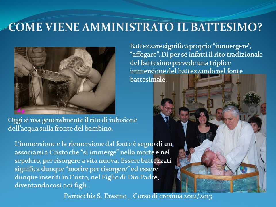 Parrocchia S. Erasmo _ Corso di cresima 2012/2013 Limmersione e la riemersione dal fonte è segno di un associarsi a Cristo che si immerge nella morte