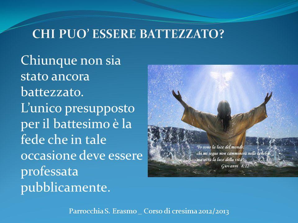 Parrocchia S. Erasmo _ Corso di cresima 2012/2013 Chiunque non sia stato ancora battezzato. Lunico presupposto per il battesimo è la fede che in tale