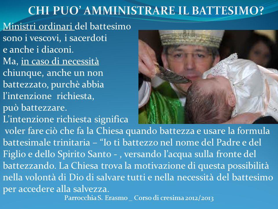 Parrocchia S. Erasmo _ Corso di cresima 2012/2013 Ministri ordinari del battesimo sono i vescovi, i sacerdoti e anche i diaconi. Ma, in caso di necess