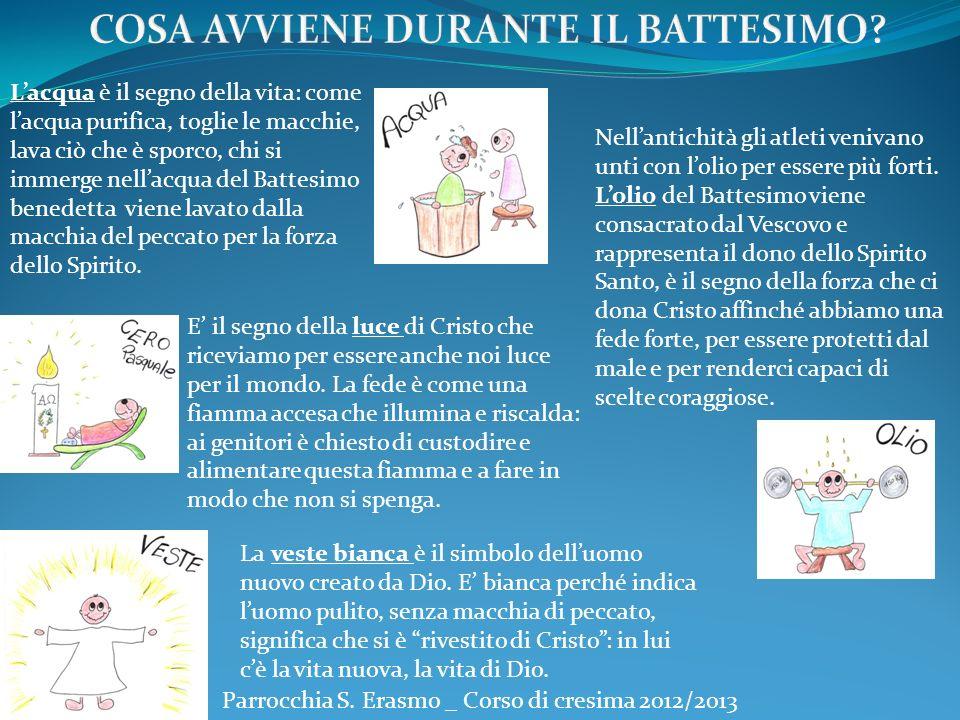 Parrocchia S. Erasmo _ Corso di cresima 2012/2013 Lacqua è il segno della vita: come lacqua purifica, toglie le macchie, lava ciò che è sporco, chi si