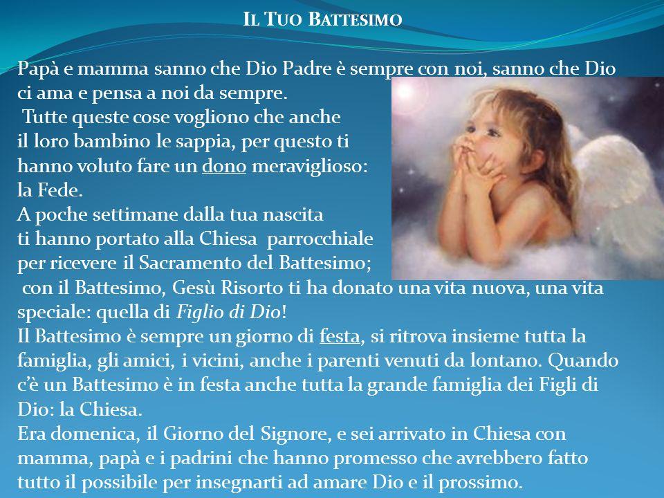 I L T UO B ATTESIMO Papà e mamma sanno che Dio Padre è sempre con noi, sanno che Dio ci ama e pensa a noi da sempre. Tutte queste cose vogliono che an