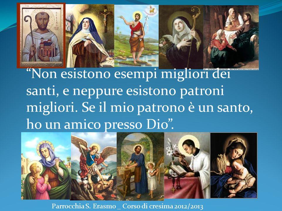 Parrocchia S. Erasmo _ Corso di cresima 2012/2013 Non esistono esempi migliori dei santi, e neppure esistono patroni migliori. Se il mio patrono è un