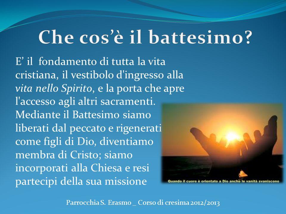 Parrocchia S. Erasmo _ Corso di cresima 2012/2013 E il fondamento di tutta la vita cristiana, il vestibolo d'ingresso alla vita nello Spirito, e la po