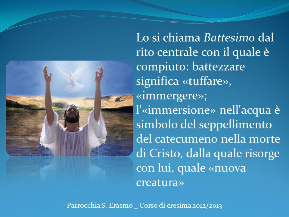 Parrocchia S. Erasmo _ Corso di cresima 2012/2013 Lo si chiama Battesimo dal rito centrale con il quale è compiuto: battezzare significa «tuffare», «i