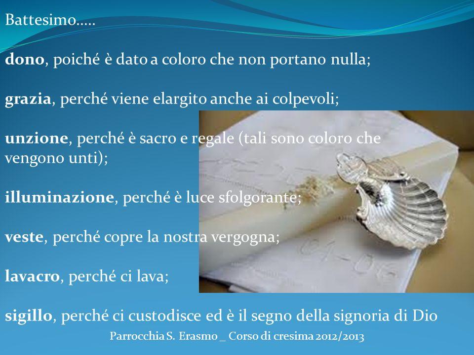 Parrocchia S. Erasmo _ Corso di cresima 2012/2013 Battesimo….. dono, poiché è dato a coloro che non portano nulla; grazia, perché viene elargito anche