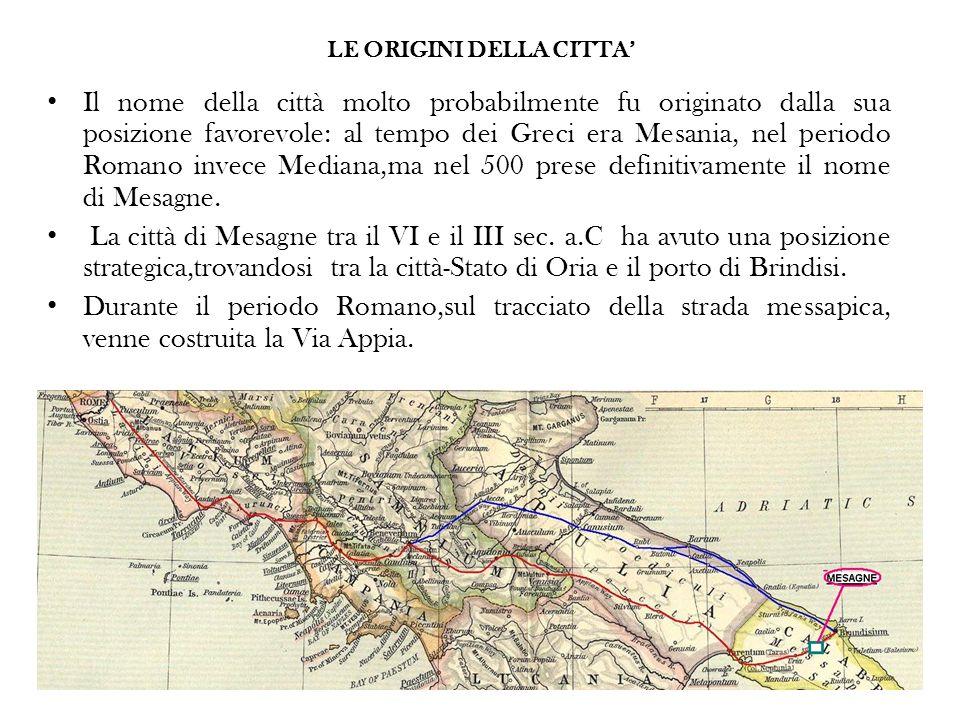 Il nome della città molto probabilmente fu originato dalla sua posizione favorevole: al tempo dei Greci era Mesania, nel periodo Romano invece Mediana,ma nel 500 prese definitivamente il nome di Mesagne.