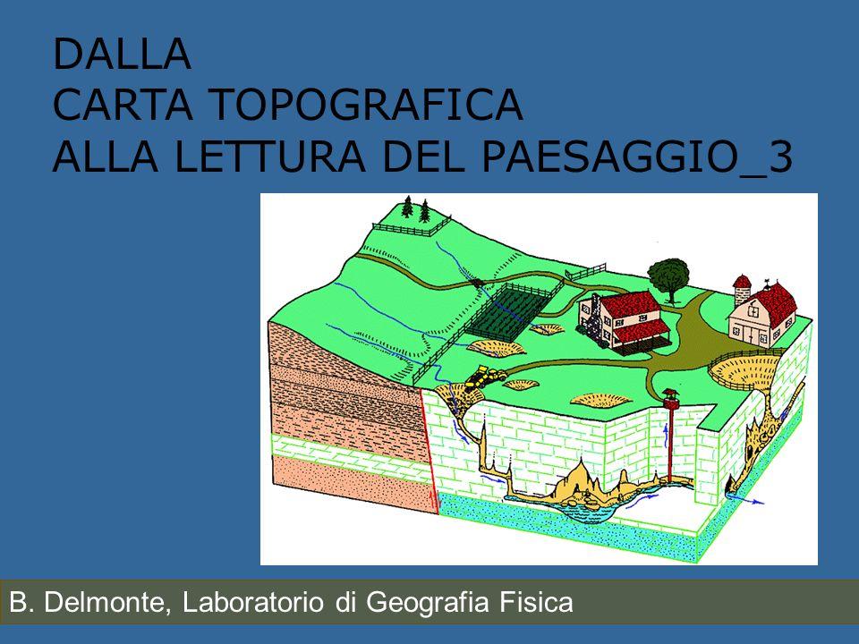 DALLA CARTA TOPOGRAFICA ALLA LETTURA DEL PAESAGGIO_3 B. Delmonte, Laboratorio di Geografia Fisica