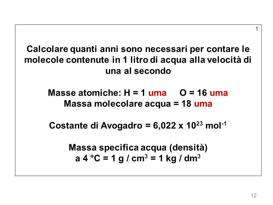 12 1 Calcolare quanti anni sono necessari per contare le molecole contenute in 1 litro di acqua alla velocità di una al secondo Masse atomiche: H = 1