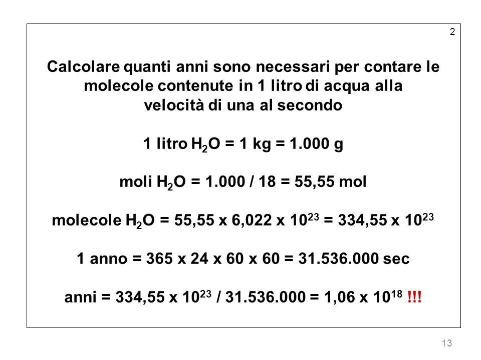 13 2 Calcolare quanti anni sono necessari per contare le molecole contenute in 1 litro di acqua alla velocità di una al secondo 1 litro H 2 O = 1 kg =