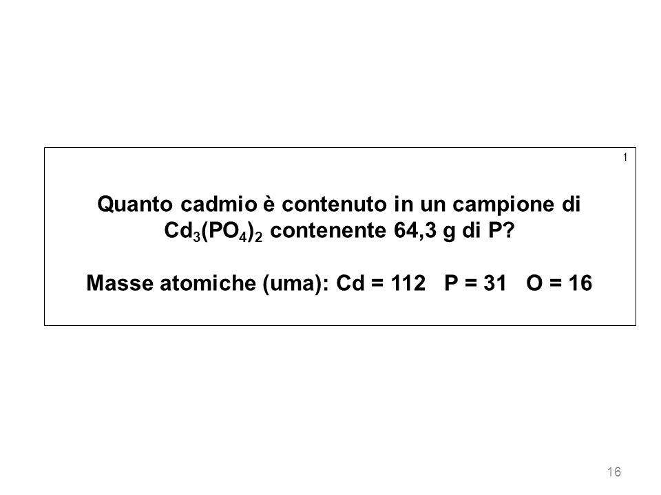 16 1 Quanto cadmio è contenuto in un campione di Cd 3 (PO 4 ) 2 contenente 64,3 g di P? Masse atomiche (uma): Cd = 112 P = 31 O = 16
