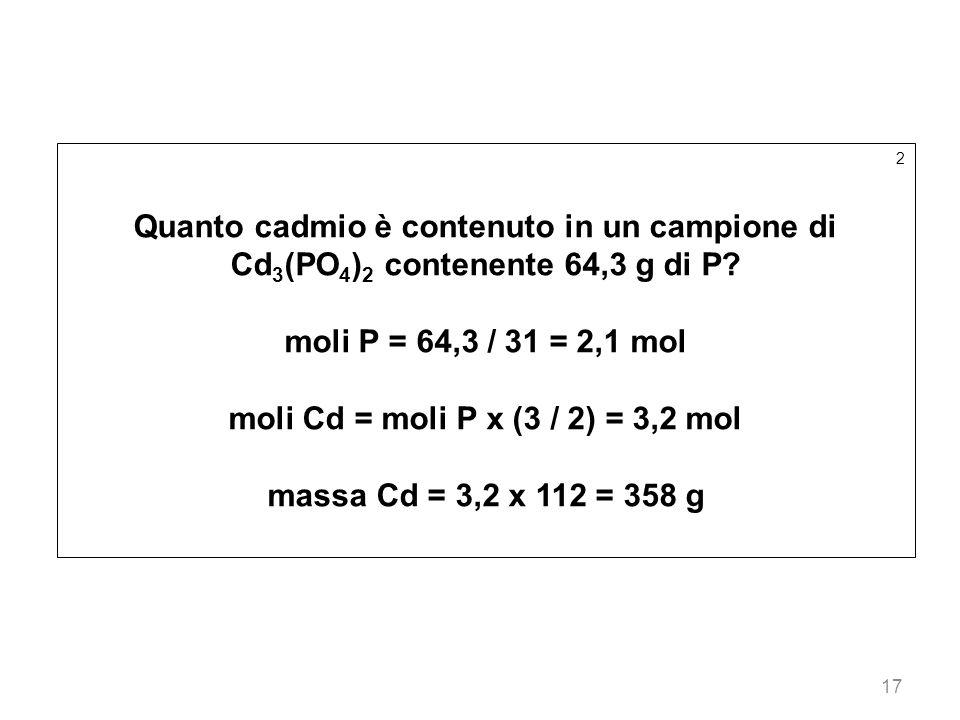 17 2 Quanto cadmio è contenuto in un campione di Cd 3 (PO 4 ) 2 contenente 64,3 g di P? moli P = 64,3 / 31 = 2,1 mol moli Cd = moli P x (3 / 2) = 3,2