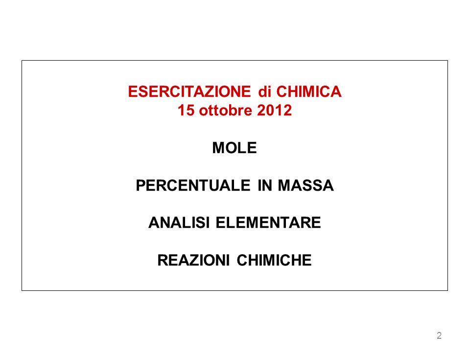 2 ESERCITAZIONE di CHIMICA 15 ottobre 2012 MOLE PERCENTUALE IN MASSA ANALISI ELEMENTARE REAZIONI CHIMICHE