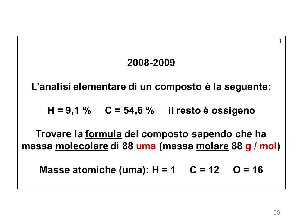 33 1 2008-2009 Lanalisi elementare di un composto è la seguente: H = 9,1 % C = 54,6 % il resto è ossigeno Trovare la formula del composto sapendo che