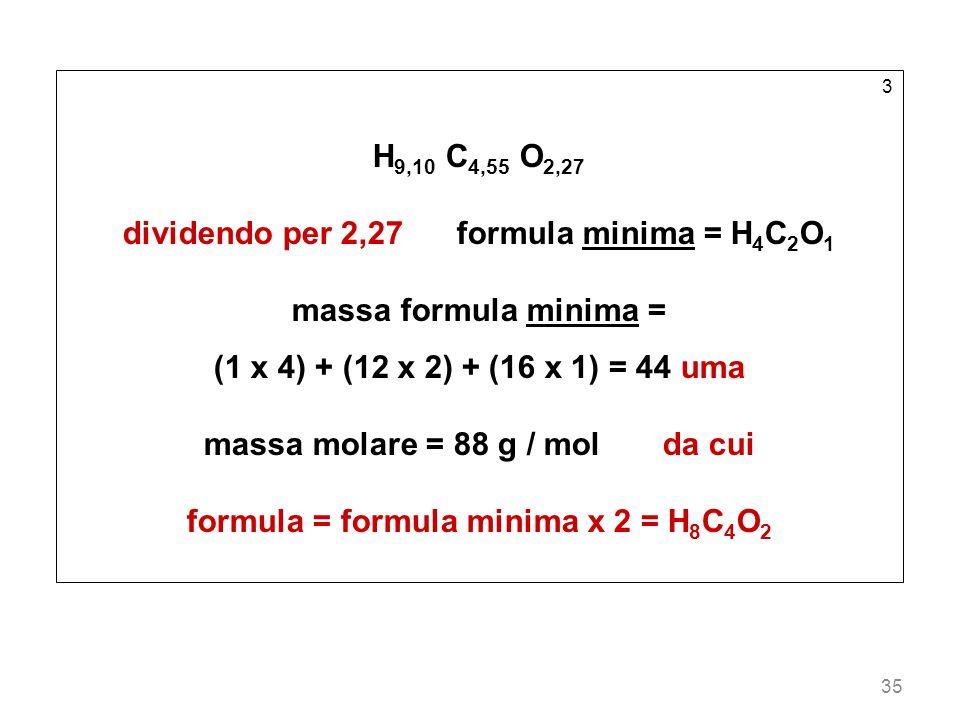 35 3 H 9,10 C 4,55 O 2,27 dividendo per 2,27 formula minima = H 4 C 2 O 1 massa formula minima = (1 x 4) + (12 x 2) + (16 x 1) = 44 uma massa molare =