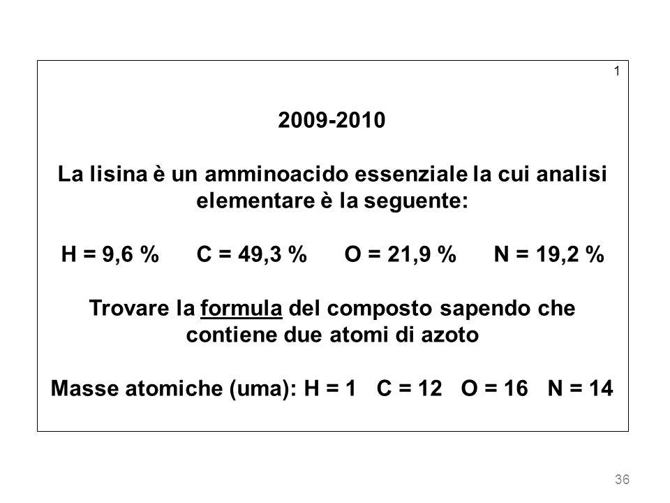 36 1 2009-2010 La lisina è un amminoacido essenziale la cui analisi elementare è la seguente: H = 9,6 % C = 49,3 % O = 21,9 % N = 19,2 % Trovare la fo