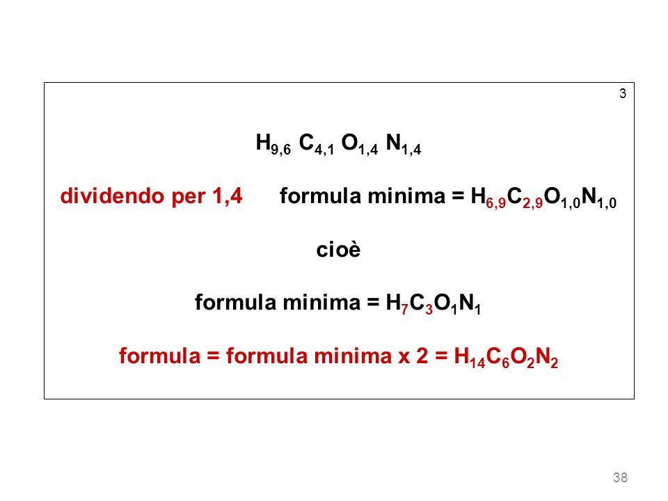 38 3 H 9,6 C 4,1 O 1,4 N 1,4 dividendo per 1,4 formula minima = H 6,9 C 2,9 O 1,0 N 1,0 cioè formula minima = H 7 C 3 O 1 N 1 formula = formula minima