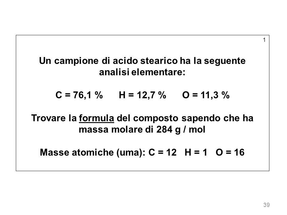 39 1 Un campione di acido stearico ha la seguente analisi elementare: C = 76,1 % H = 12,7 % O = 11,3 % Trovare la formula del composto sapendo che ha