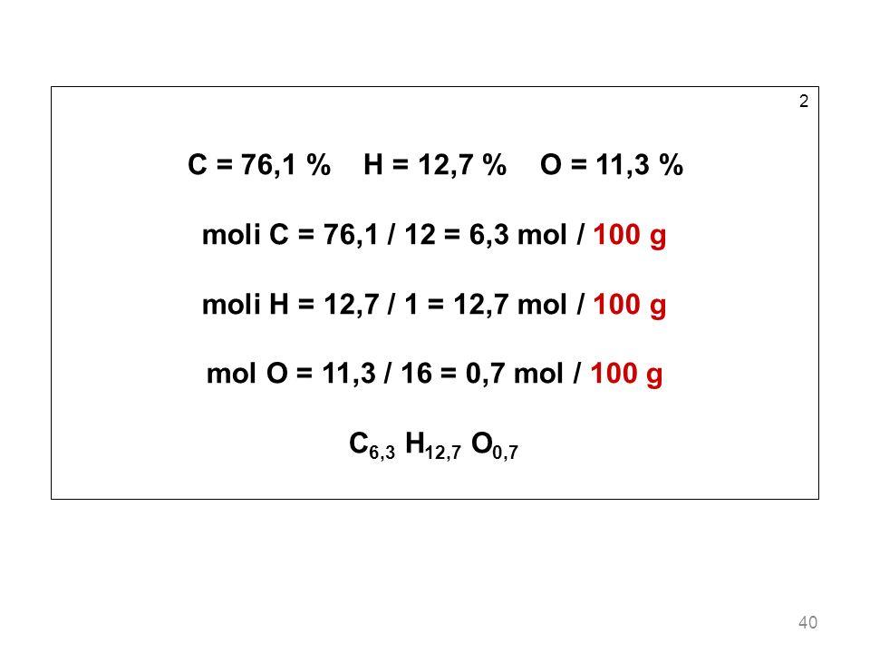 40 2 C = 76,1 % H = 12,7 % O = 11,3 % moli C = 76,1 / 12 = 6,3 mol / 100 g moli H = 12,7 / 1 = 12,7 mol / 100 g mol O = 11,3 / 16 = 0,7 mol / 100 g C