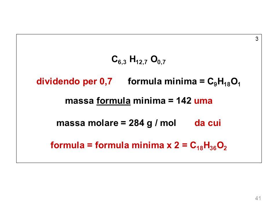 41 3 C 6,3 H 12,7 O 0,7 dividendo per 0,7 formula minima = C 9 H 18 O 1 massa formula minima = 142 uma massa molare = 284 g / mol da cui formula = for