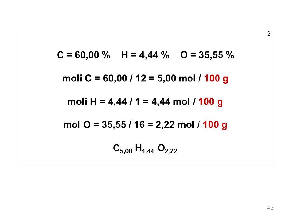 43 2 C = 60,00 % H = 4,44 % O = 35,55 % moli C = 60,00 / 12 = 5,00 mol / 100 g moli H = 4,44 / 1 = 4,44 mol / 100 g mol O = 35,55 / 16 = 2,22 mol / 10