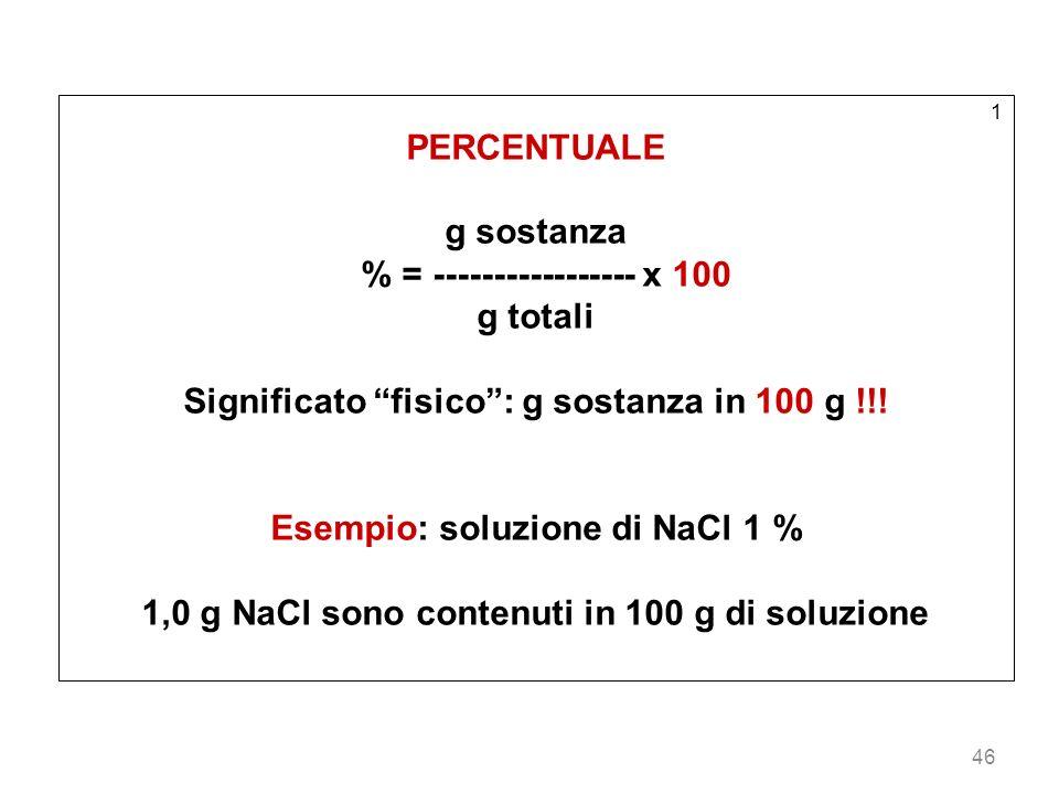 46 1 PERCENTUALE g sostanza % = ----------------- x 100 g totali Significato fisico: g sostanza in 100 g !!! Esempio: soluzione di NaCl 1 % 1,0 g NaCl