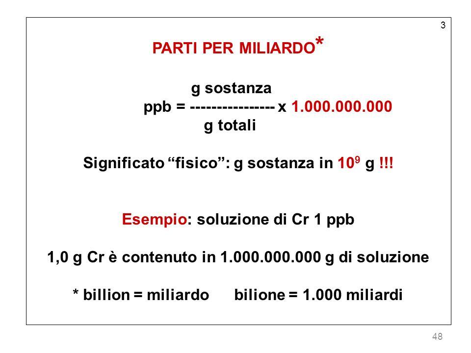 48 3 PARTI PER MILIARDO * g sostanza ppb = ---------------- x 1.000.000.000 g totali Significato fisico: g sostanza in 10 9 g !!! Esempio: soluzione d
