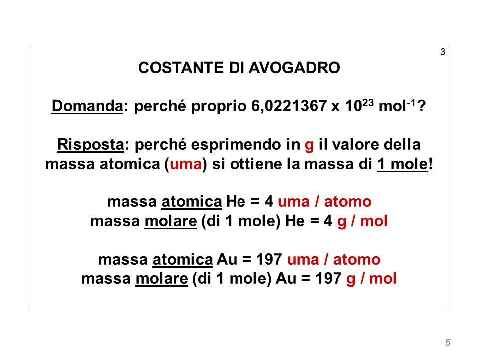 5 3 COSTANTE DI AVOGADRO Domanda: perché proprio 6,0221367 x 10 23 mol -1 ? Risposta: perché esprimendo in g il valore della massa atomica (uma) si ot