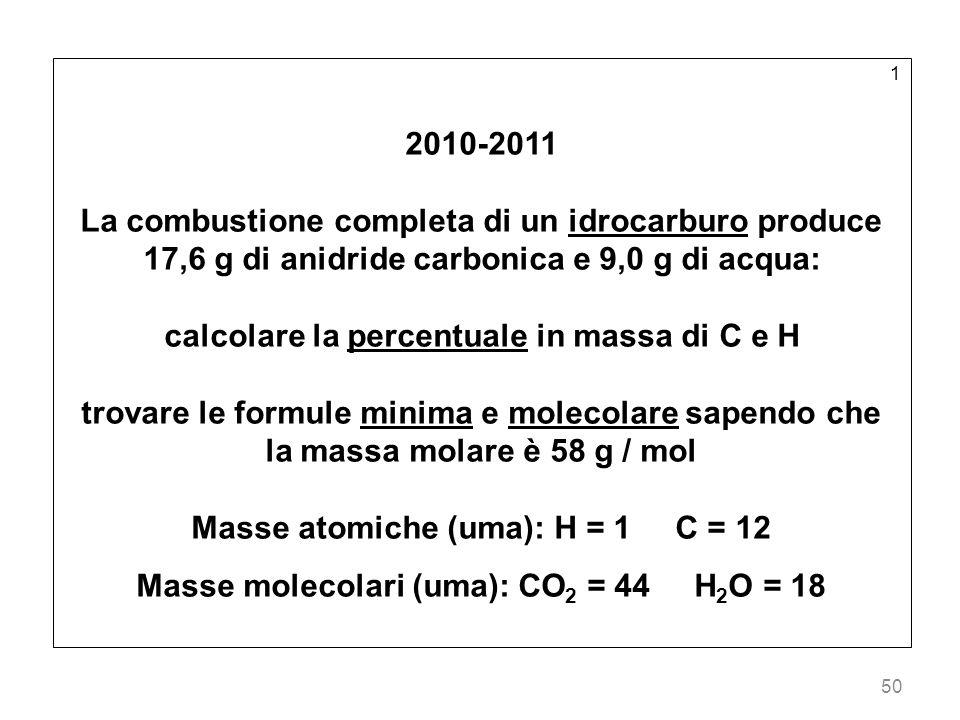 50 1 2010-2011 La combustione completa di un idrocarburo produce 17,6 g di anidride carbonica e 9,0 g di acqua: calcolare la percentuale in massa di C