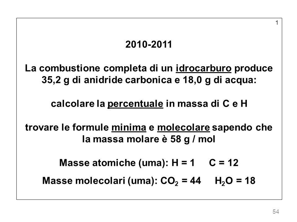 54 1 2010-2011 La combustione completa di un idrocarburo produce 35,2 g di anidride carbonica e 18,0 g di acqua: calcolare la percentuale in massa di