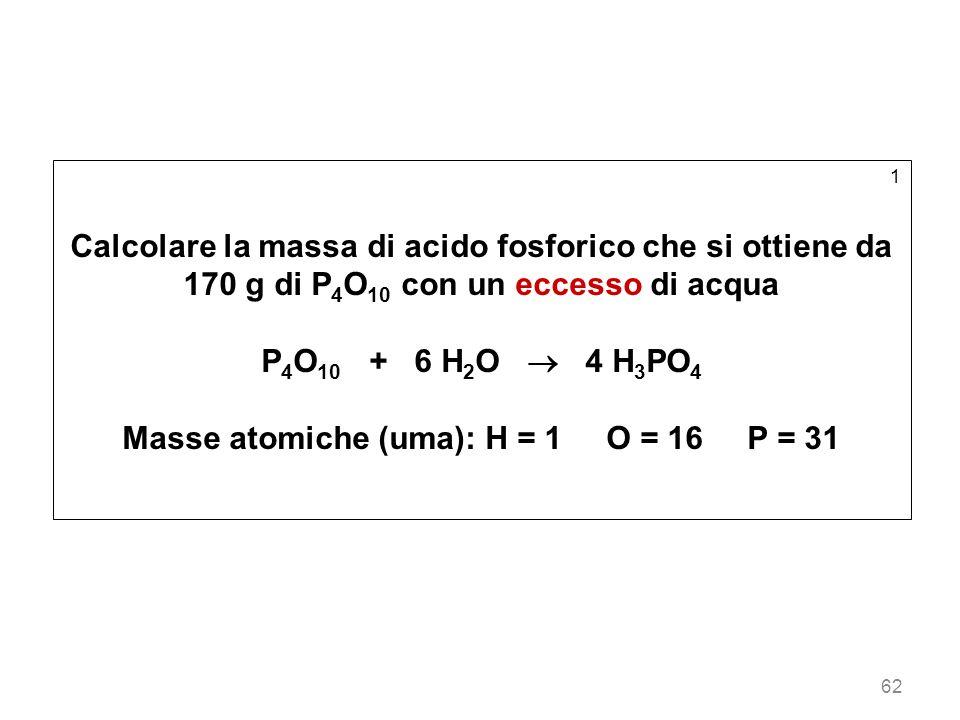 62 1 Calcolare la massa di acido fosforico che si ottiene da 170 g di P 4 O 10 con un eccesso di acqua P 4 O 10 + 6 H 2 O 4 H 3 PO 4 Masse atomiche (u