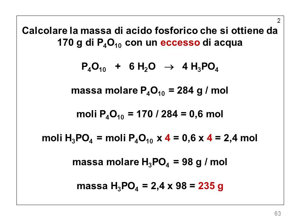 63 2 Calcolare la massa di acido fosforico che si ottiene da 170 g di P 4 O 10 con un eccesso di acqua P 4 O 10 + 6 H 2 O 4 H 3 PO 4 massa molare P 4