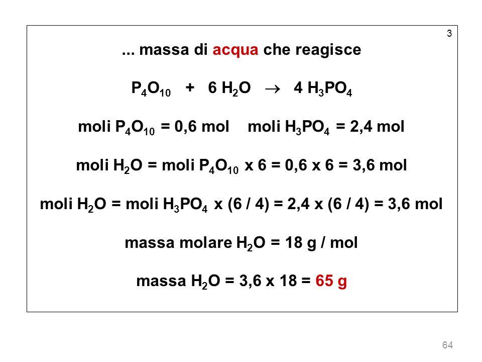 64 3... massa di acqua che reagisce P 4 O 10 + 6 H 2 O 4 H 3 PO 4 moli P 4 O 10 = 0,6 mol moli H 3 PO 4 = 2,4 mol moli H 2 O = moli P 4 O 10 x 6 = 0,6
