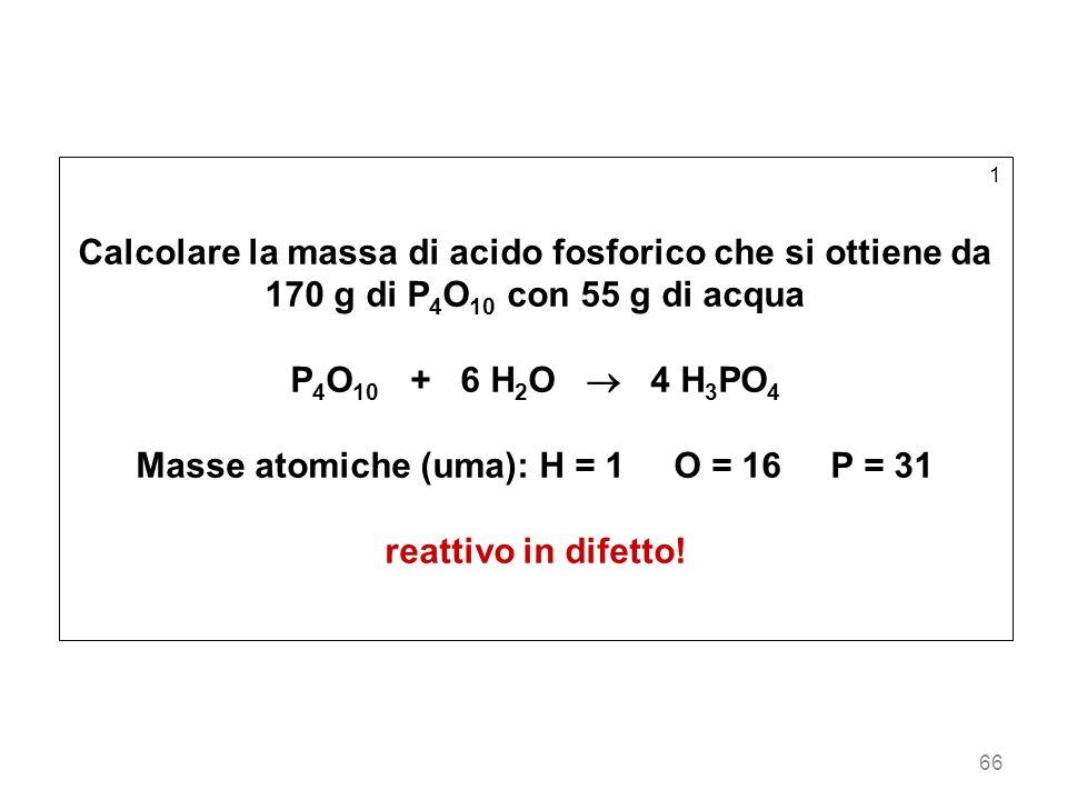 66 1 Calcolare la massa di acido fosforico che si ottiene da 170 g di P 4 O 10 con 55 g di acqua P 4 O 10 + 6 H 2 O 4 H 3 PO 4 Masse atomiche (uma): H