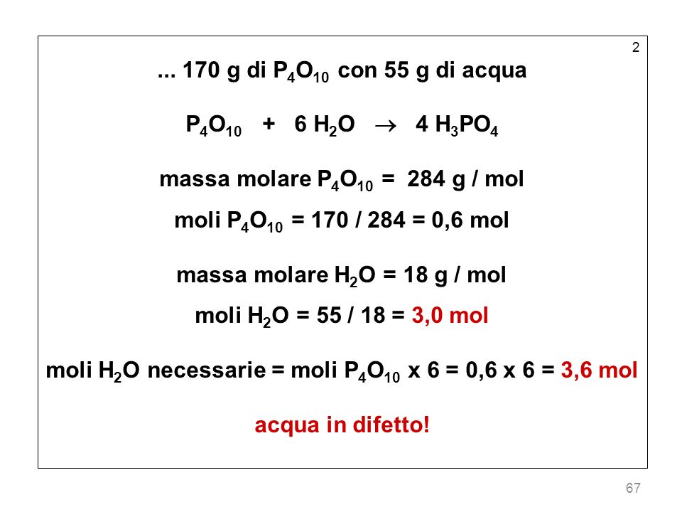 67 2... 170 g di P 4 O 10 con 55 g di acqua P 4 O 10 + 6 H 2 O 4 H 3 PO 4 massa molare P 4 O 10 = 284 g / mol moli P 4 O 10 = 170 / 284 = 0,6 mol mass
