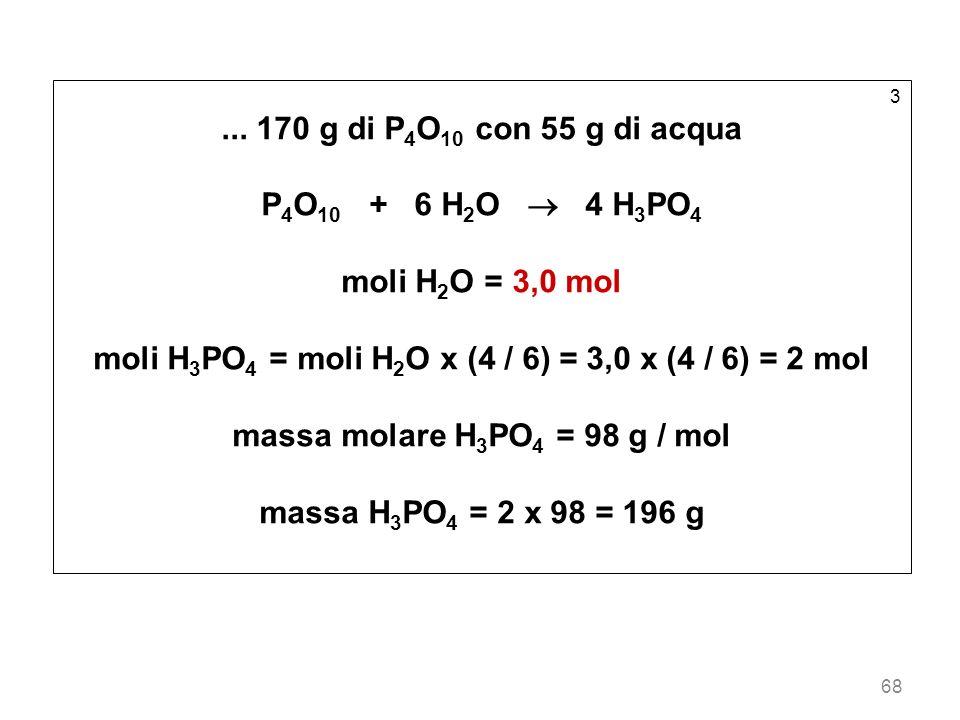 68 3... 170 g di P 4 O 10 con 55 g di acqua P 4 O 10 + 6 H 2 O 4 H 3 PO 4 moli H 2 O = 3,0 mol moli H 3 PO 4 = moli H 2 O x (4 / 6) = 3,0 x (4 / 6) =