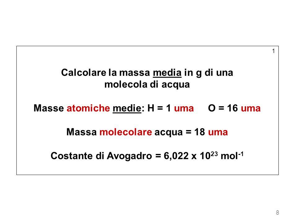 8 1 Calcolare la massa media in g di una molecola di acqua Masse atomiche medie: H = 1 uma O = 16 uma Massa molecolare acqua = 18 uma Costante di Avog