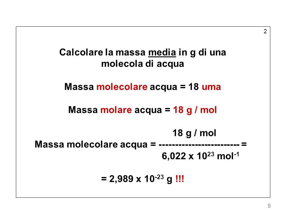 9 2 Calcolare la massa media in g di una molecola di acqua Massa molecolare acqua = 18 uma Massa molare acqua = 18 g / mol 18 g / mol Massa molecolare