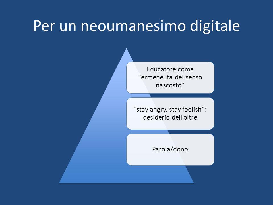 Per un neoumanesimo digitale Educatore come ermeneuta del senso nascosto stay angry, stay foolish: desiderio delloltre Parola/dono