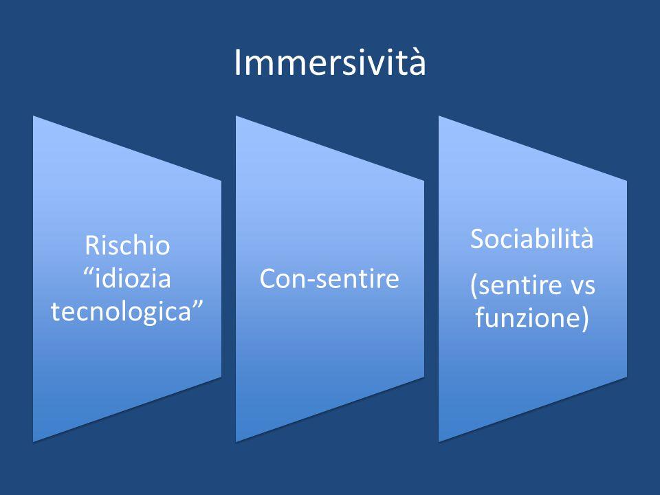 Immersività Rischio idiozia tecnologica Con-sentire Sociabilità (sentire vs funzione)