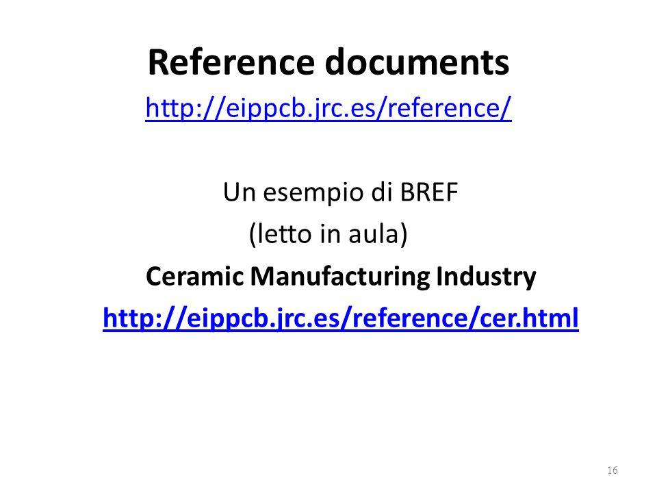 Reference documents http://eippcb.jrc.es/reference/ Un esempio di BREF (letto in aula) Ceramic Manufacturing Industry http://eippcb.jrc.es/reference/cer.html 16