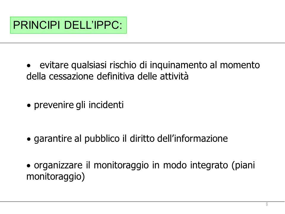 8 prevenire gli incidenti garantire al pubblico il diritto dellinformazione evitare qualsiasi rischio di inquinamento al momento della cessazione definitiva delle attività PRINCIPI DELLIPPC: organizzare il monitoraggio in modo integrato (piani monitoraggio)