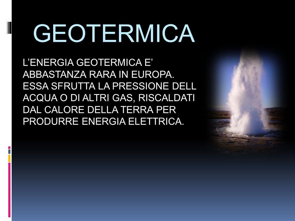 GEOTERMICA LENERGIA GEOTERMICA E ABBASTANZA RARA IN EUROPA. ESSA SFRUTTA LA PRESSIONE DELL ACQUA O DI ALTRI GAS, RISCALDATI DAL CALORE DELLA TERRA PER