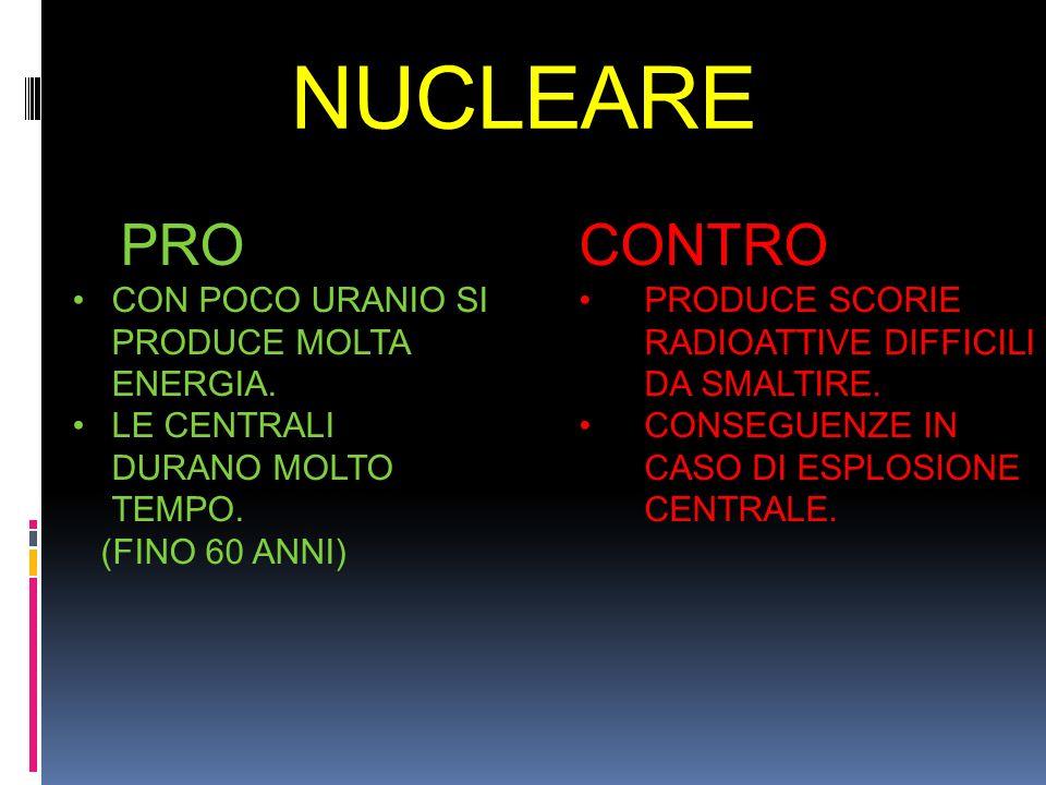 NUCLEARE PRO CON POCO URANIO SI PRODUCE MOLTA ENERGIA. LE CENTRALI DURANO MOLTO TEMPO. (FINO 60 ANNI) CONTRO PRODUCE SCORIE RADIOATTIVE DIFFICILI DA S