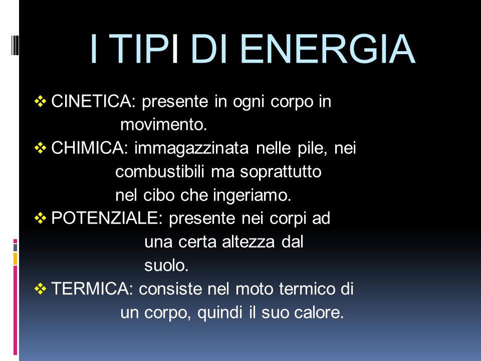 I TIPI DI ENERGIA CINETICA: presente in ogni corpo in movimento. CHIMICA: immagazzinata nelle pile, nei combustibili ma soprattutto nel cibo che inger