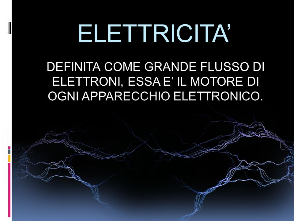 ELETTRICITA DEFINITA COME GRANDE FLUSSO DI ELETTRONI, ESSA E IL MOTORE DI OGNI APPARECCHIO ELETTRONICO.