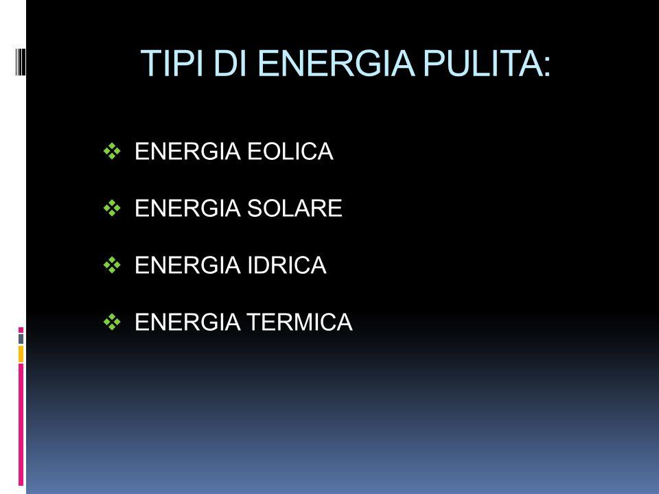 TIPI DI ENERGIA PULITA: ENERGIA EOLICA ENERGIA SOLARE ENERGIA IDRICA ENERGIA TERMICA