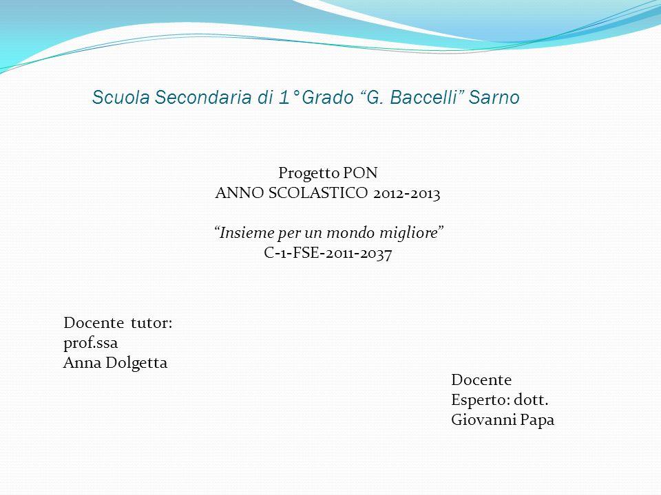 Scuola Secondaria di 1°Grado G. Baccelli Sarno Progetto PON ANNO SCOLASTICO 2012-2013 Insieme per un mondo migliore C-1-FSE-2011-2037 Docente tutor: p