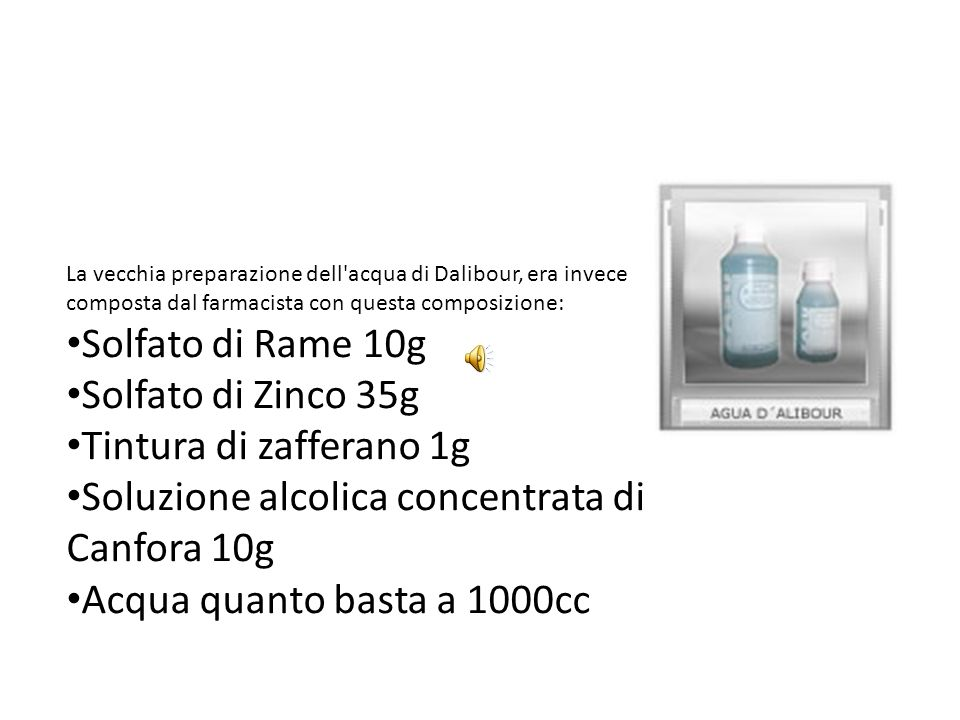La vecchia preparazione dell'acqua di Dalibour, era invece composta dal farmacista con questa composizione: Solfato di Rame 10g Solfato di Zinco 35g T